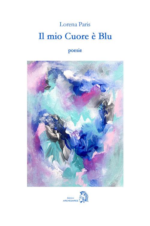 """Riposare il tempo. Su """"Il mio Cuore è Blu"""" di Lorena Paris 1"""
